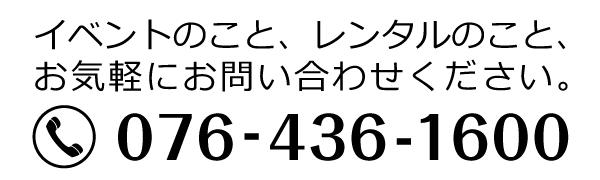 イベントとレンタルのこと、お気軽にお問い合わせください 電話番号076-436-1600